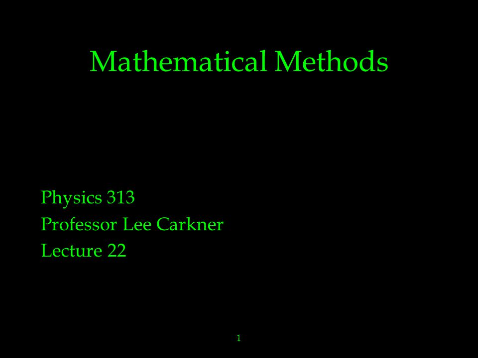 1 Mathematical Methods Physics 313 Professor Lee Carkner Lecture 22