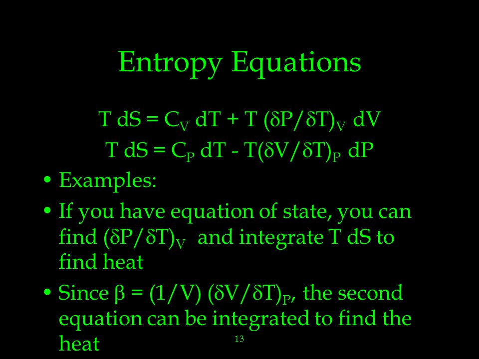 13 Entropy Equations T dS = C V dT + T (  P/  T) V dV T dS = C P dT - T(  V/  T) P dP Examples: If you have equation of state, you can find (  P/  T) V and integrate T dS to find heat Since  = (1/V) (  V/  T) P, the second equation can be integrated to find the heat