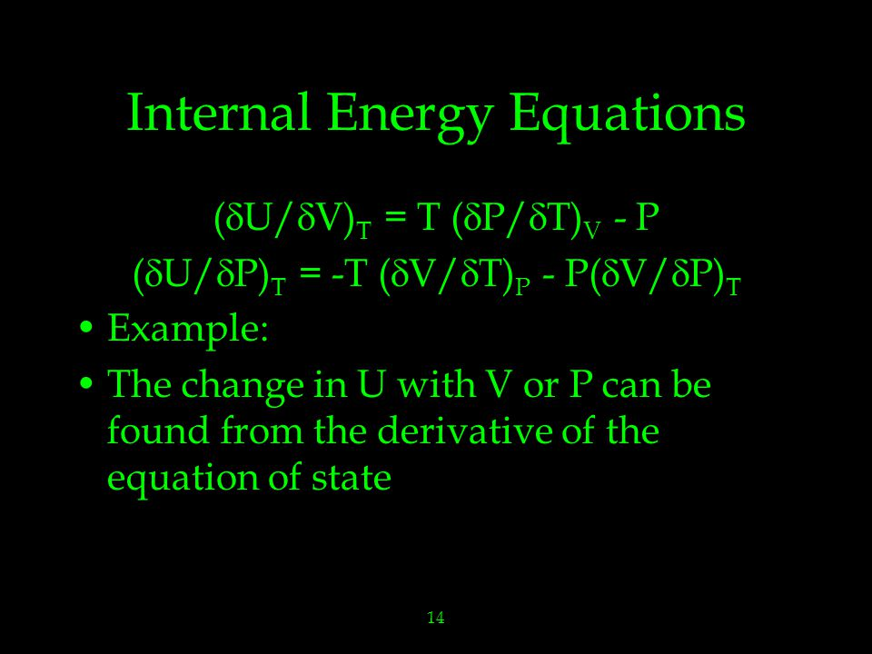 14 Internal Energy Equations (  U/  V) T = T (  P/  T) V - P (  U/  P) T = -T (  V/  T) P - P(  V/  P) T Example: The change in U with V or P can be found from the derivative of the equation of state