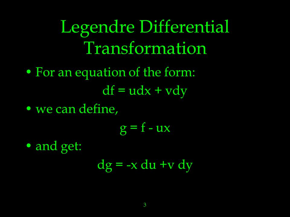 3 Legendre Differential Transformation For an equation of the form: df = udx + vdy we can define, g = f - ux and get: dg = -x du +v dy
