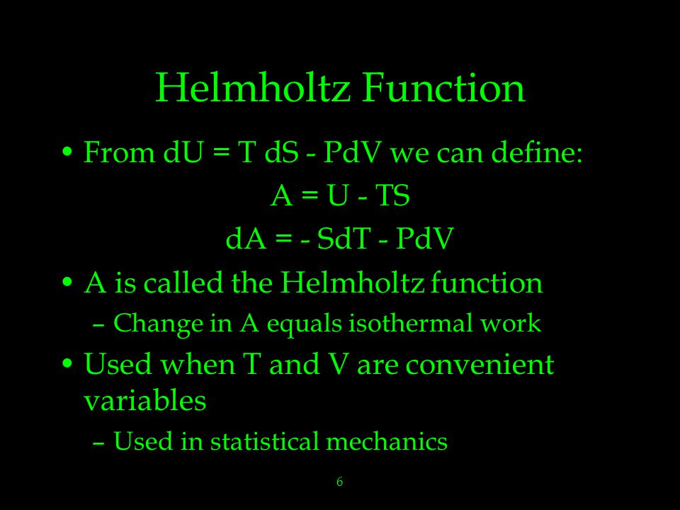 6 Helmholtz Function From dU = T dS - PdV we can define: A = U - TS dA = - SdT - PdV A is called the Helmholtz function –Change in A equals isothermal work Used when T and V are convenient variables –Used in statistical mechanics