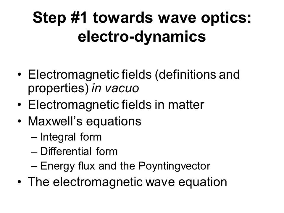 Step #1 towards wave optics: electro-dynamics Electromagnetic fields (definitions and properties) in vacuo Electromagnetic fields in matter Maxwell's equations –Integral form –Differential form –Energy flux and the Poyntingvector The electromagnetic wave equation