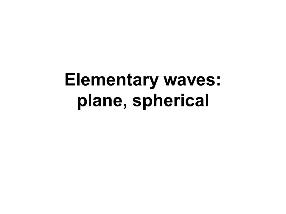 Elementary waves: plane, spherical