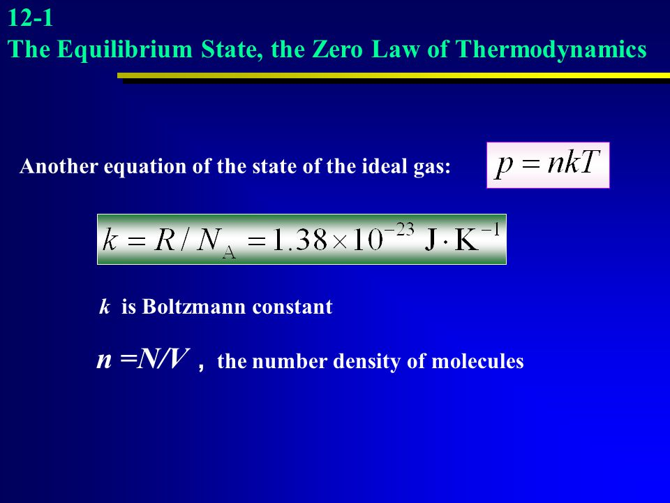 k is Boltzmann constant n =N/V , the number density of molecules 12-1 The Equilibrium State, the Zero Law of Thermodynamics Another equation of the st