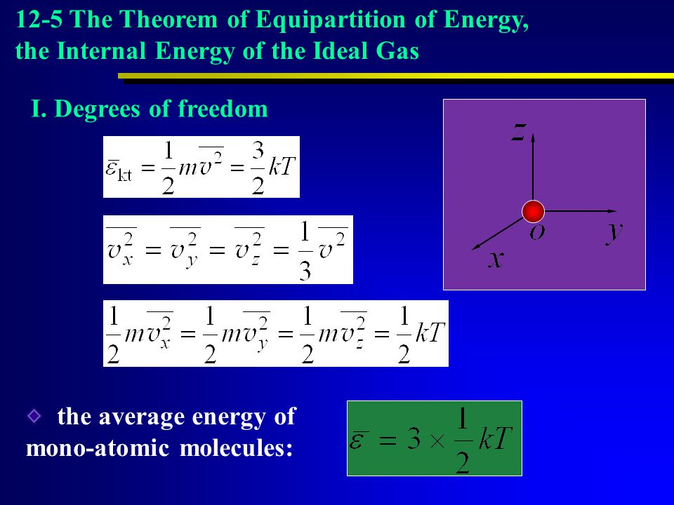 I. Degrees of freedom the average energy of mono-atomic molecules: 12-5 The Theorem of Equipartition of Energy, the Internal Energy of the Ideal Gas