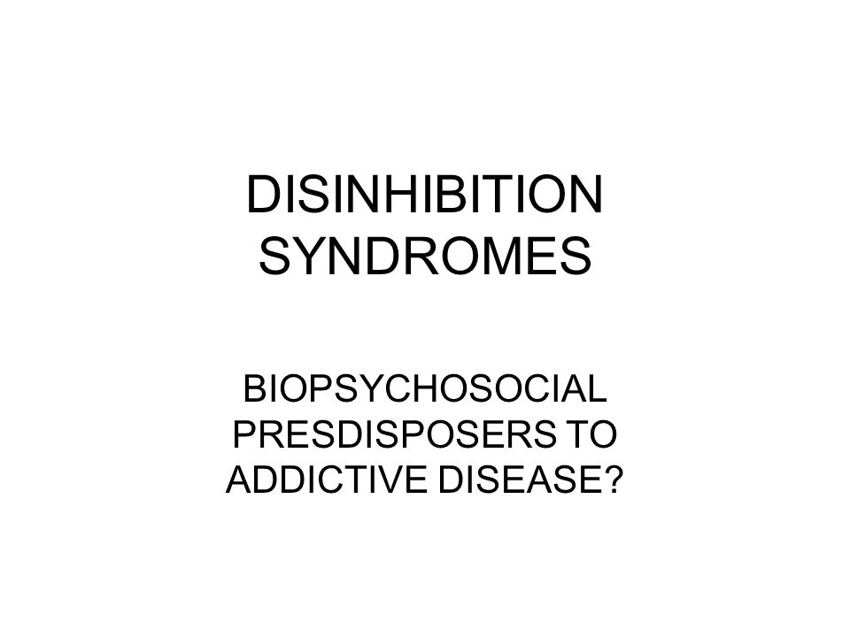 DISINHIBITION SYNDROMES BIOPSYCHOSOCIAL PRESDISPOSERS TO ADDICTIVE DISEASE