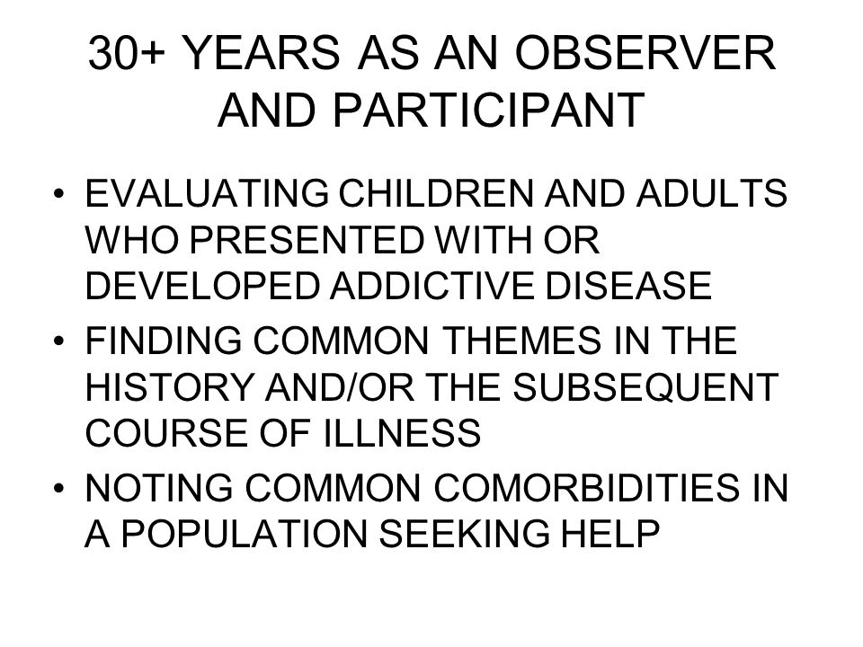 30+ YEARS AS AN OBSERVER AND PARTICIPANT EVALUATING CHILDREN AND ADULTS WHO PRESENTED WITH OR DEVELOPED ADDICTIVE DISEASE FINDING COMMON THEMES IN THE HISTORY AND/OR THE SUBSEQUENT COURSE OF ILLNESS NOTING COMMON COMORBIDITIES IN A POPULATION SEEKING HELP