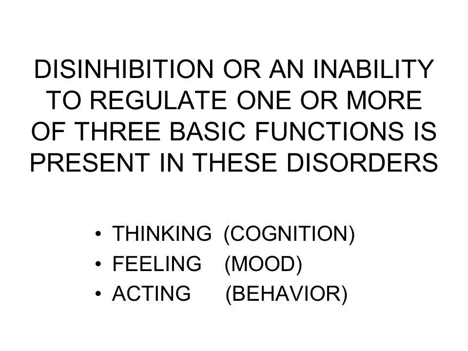 DISINHIBITION OR AN INABILITY TO REGULATE ONE OR MORE OF THREE BASIC FUNCTIONS IS PRESENT IN THESE DISORDERS THINKING (COGNITION) FEELING (MOOD) ACTING (BEHAVIOR)