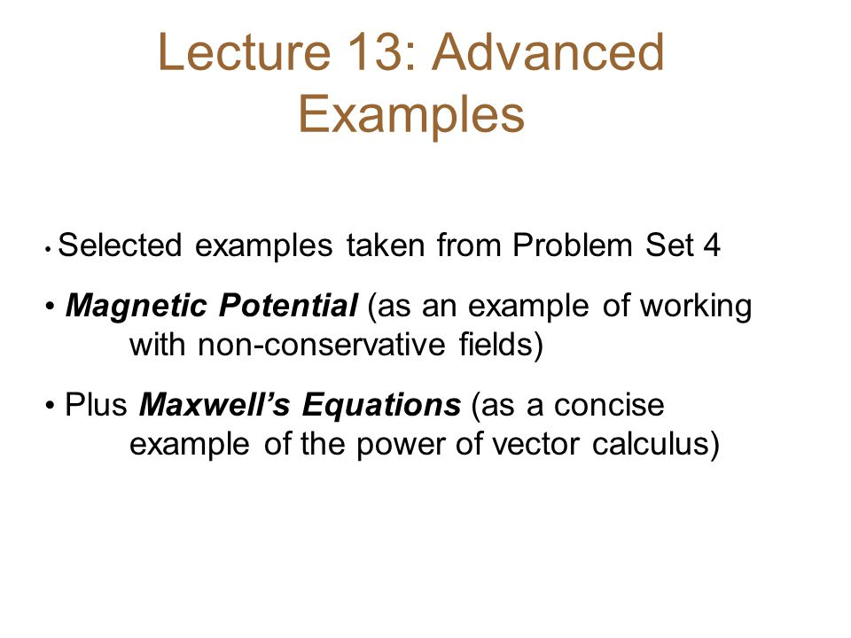 Lecture 13: Advanced Examples Selected examples taken from Problem Set 4 Magnetic Potential (as an example of working with non-conservative fields) Plus Maxwell's Equations (as a concise example of the power of vector calculus)
