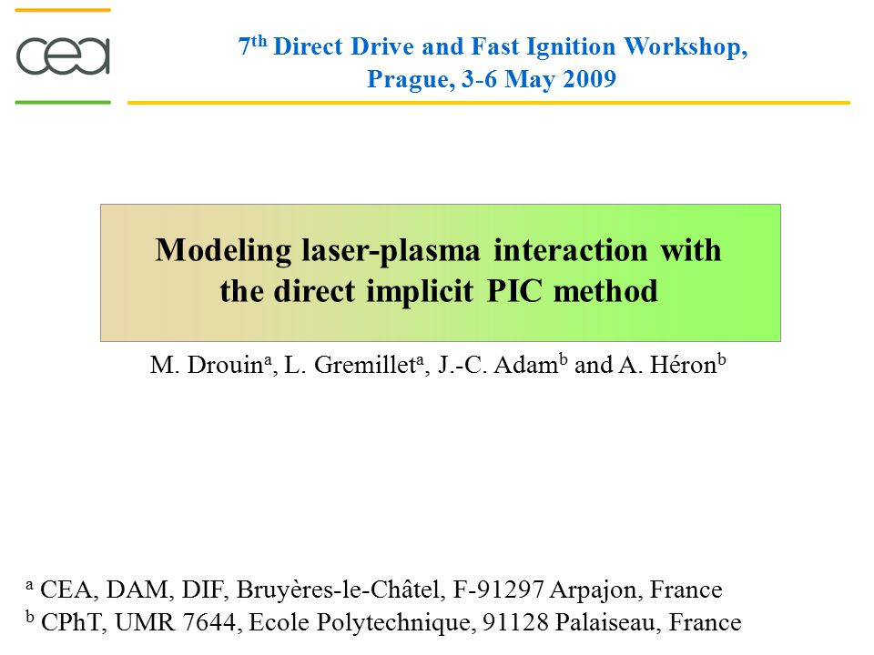 Modeling laser-plasma interaction with the direct implicit PIC method 7 th Direct Drive and Fast Ignition Workshop, Prague, 3-6 May 2009 M. Drouin a,