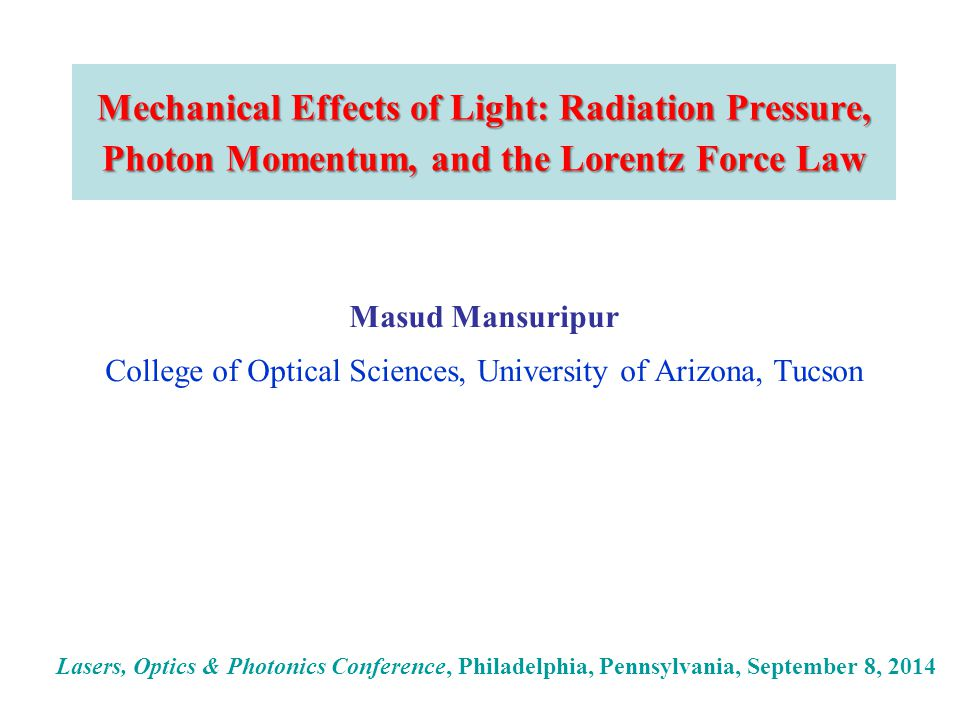 Mechanical Effects of Light: Radiation Pressure, Photon Momentum, and the Lorentz Force Law Masud Mansuripur College of Optical Sciences, University of Arizona, Tucson Lasers, Optics & Photonics Conference, Philadelphia, Pennsylvania, September 8, 2014