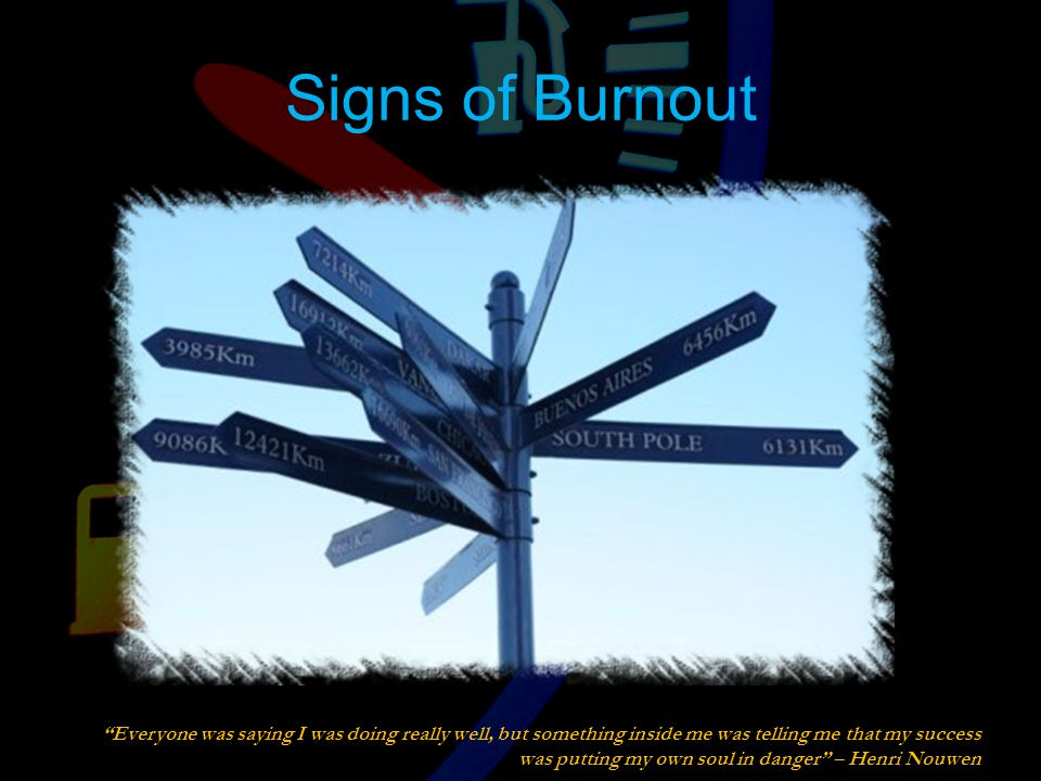 Signs of Burnout Everyone was saying I was doing really well, but something inside me was telling me that my success was putting my own soul in danger – Henri Nouwen