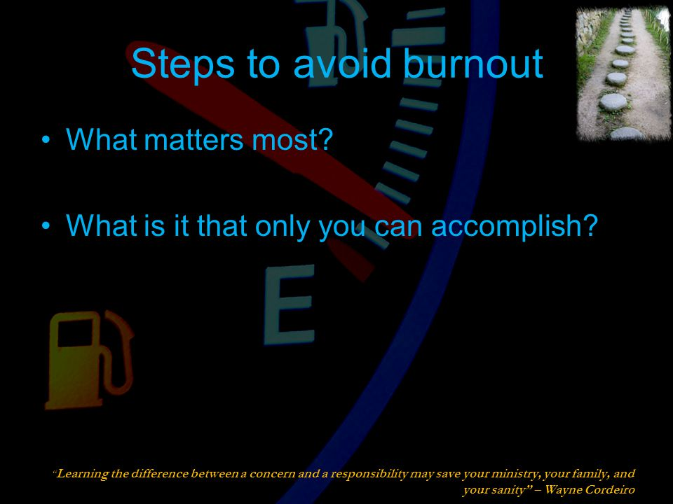 Steps to avoid burnout What matters most. What is it that only you can accomplish.