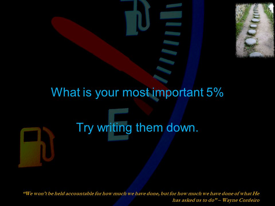 What is your most important 5% Try writing them down.
