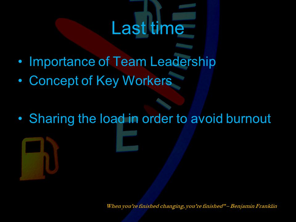 Last time Importance of Team Leadership Concept of Key Workers Sharing the load in order to avoid burnout When you're finished changing, you're finished – Benjamin Franklin