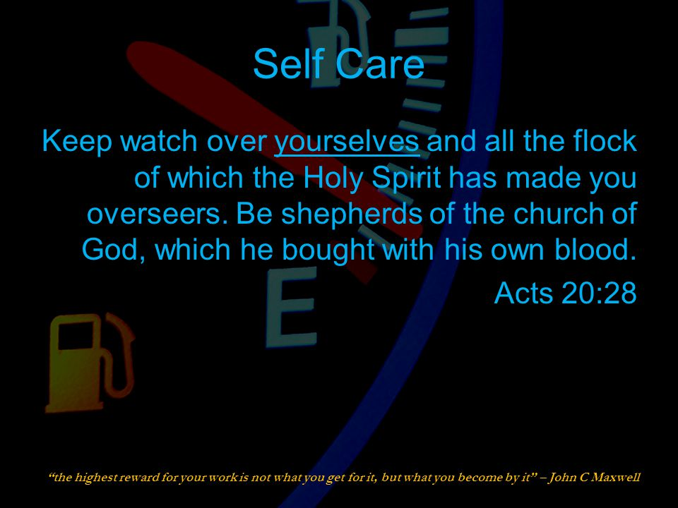 Self Care Keep watch over yourselves and all the flock of which the Holy Spirit has made you overseers.