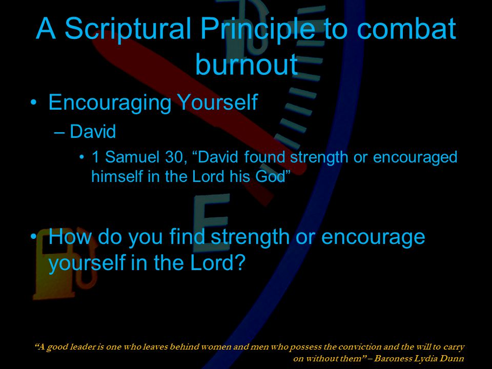 A Scriptural Principle to combat burnout Encouraging Yourself –David 1 Samuel 30, David found strength or encouraged himself in the Lord his God How do you find strength or encourage yourself in the Lord.