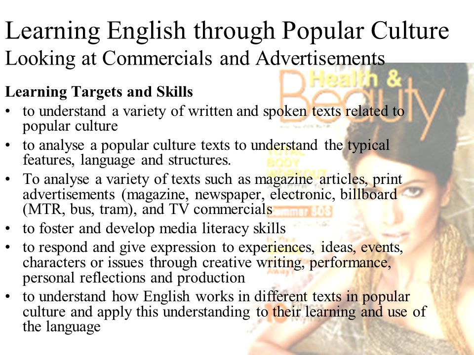 Learning English through Popular Culture Looking at Commercials and Advertisements Learning Targets and Skills to understand a variety of written and spoken texts related to popular culture to analyse a popular culture texts to understand the typical features, language and structures.