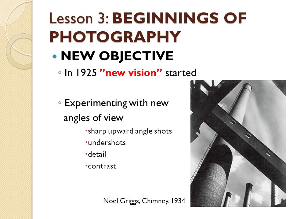 Lesson 3: BEGINNINGS OF PHOTOGRAPHY NEW OBJECTIVE ◦ In 1925 new vision started ◦ Experimenting with new angles of view  sharp upward angle shots  undershots  detail  contrast Noel Griggs, Chimney, 1934
