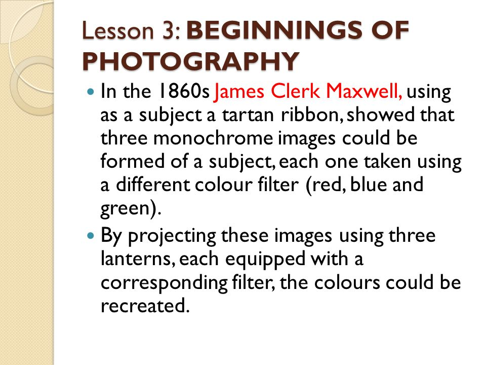 Lesson 3: BEGINNINGS OF PHOTOGRAPHY In the 1860s James Clerk Maxwell, using as a subject a tartan ribbon, showed that three monochrome images could be formed of a subject, each one taken using a different colour filter (red, blue and green).