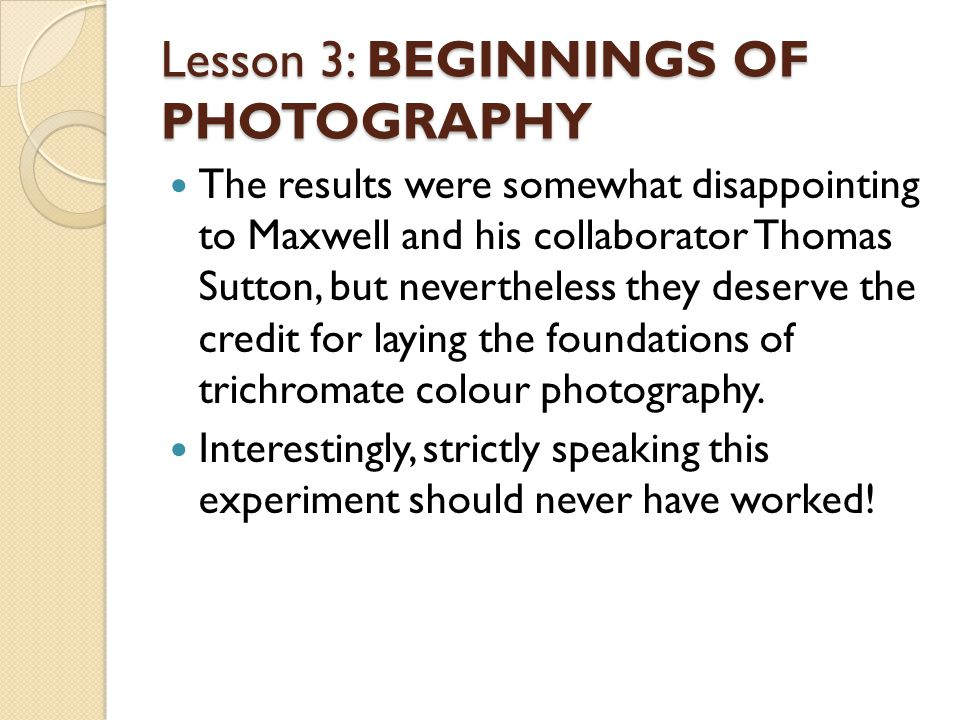 Lesson 3: BEGINNINGS OF PHOTOAGRAPHY Du Hauron was a French scientist who made a major contribution to the development of colour photography.