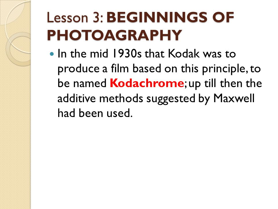 Lesson 3: BEGINNINGS OF PHOTOAGRAPHY In the mid 1930s that Kodak was to produce a film based on this principle, to be named Kodachrome; up till then the additive methods suggested by Maxwell had been used.