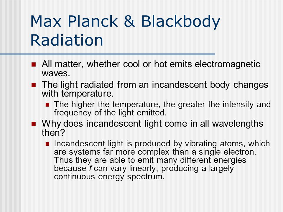 Max Planck & Blackbody Radiation All matter, whether cool or hot emits electromagnetic waves. The light radiated from an incandescent body changes wit