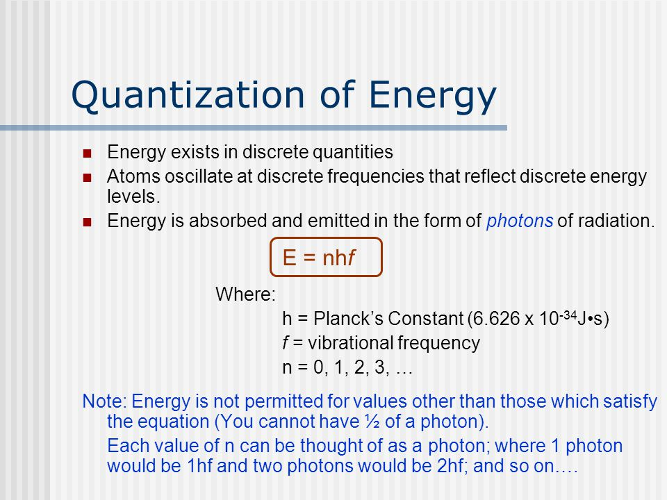 Quantization of Energy Energy exists in discrete quantities Atoms oscillate at discrete frequencies that reflect discrete energy levels. Energy is abs
