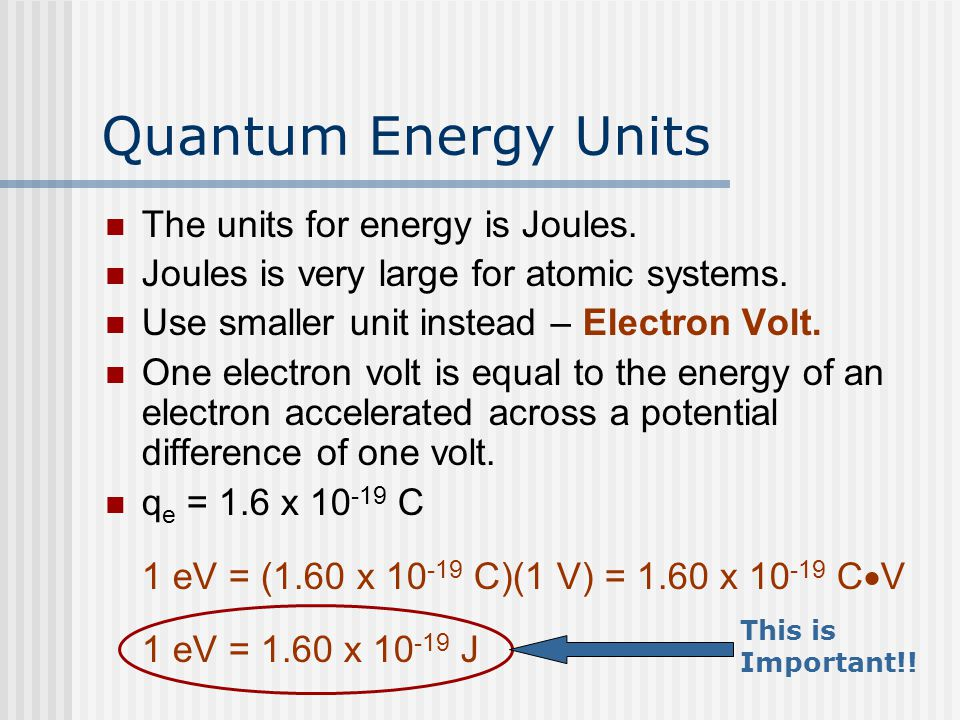 Quantum Energy Units The units for energy is Joules. Joules is very large for atomic systems. Use smaller unit instead – Electron Volt. One electron v