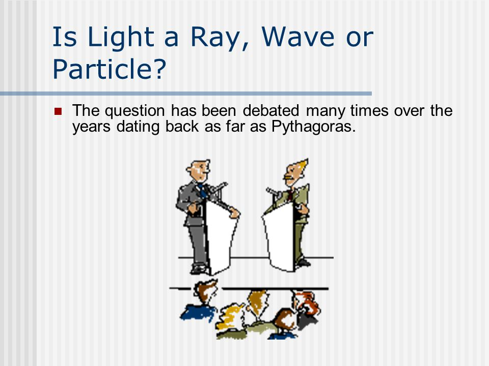 History of Light 582 – 500 BC: Pythagoras theorized that light travels in particles where he assumed that every visible object emits a steady stream of particles, that bombard the eye.