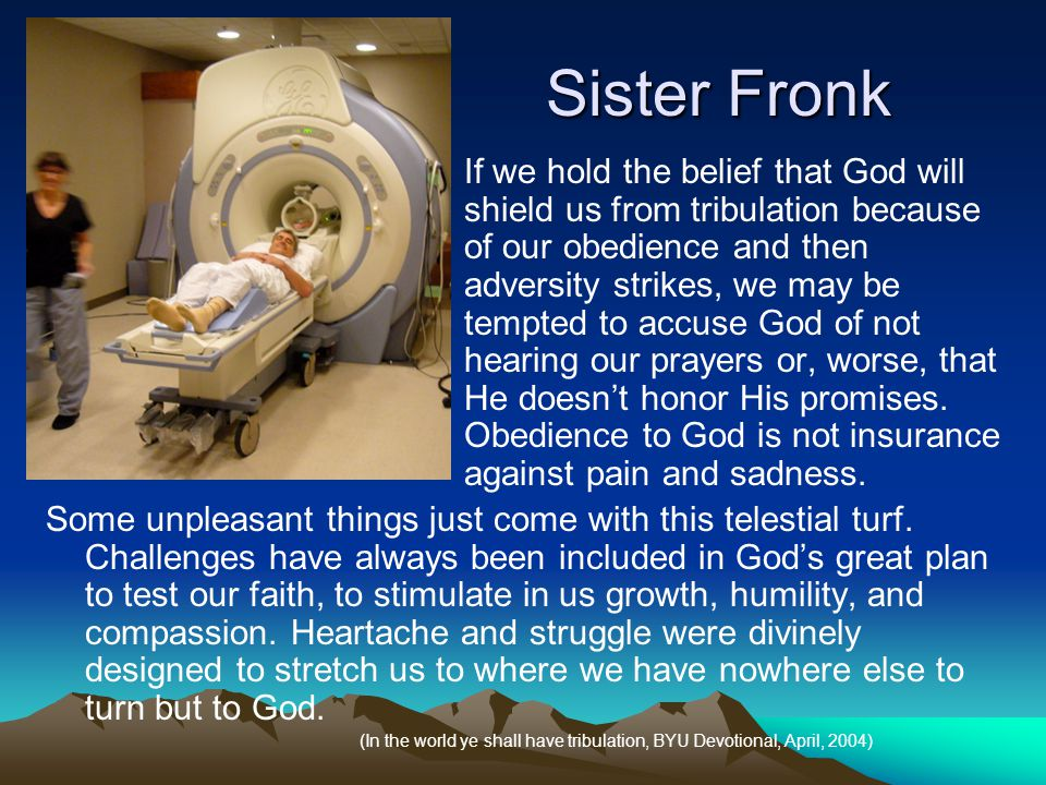 Sister Fronk If we hold the belief that God will shield us from tribulation because of our obedience and then adversity strikes, we may be tempted to accuse God of not hearing our prayers or, worse, that He doesn't honor His promises.