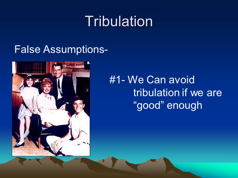 Tribulation False Assumptions- #1- We Can avoid tribulation if we are good enough