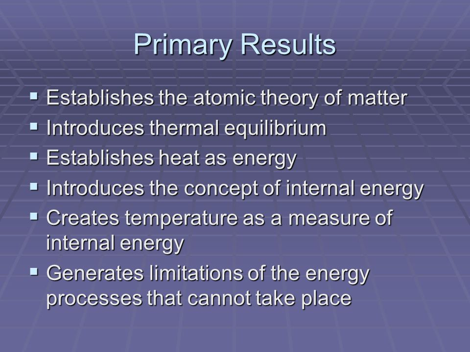 Primary Results  Establishes the atomic theory of matter  Introduces thermal equilibrium  Establishes heat as energy  Introduces the concept of internal energy  Creates temperature as a measure of internal energy  Generates limitations of the energy processes that cannot take place