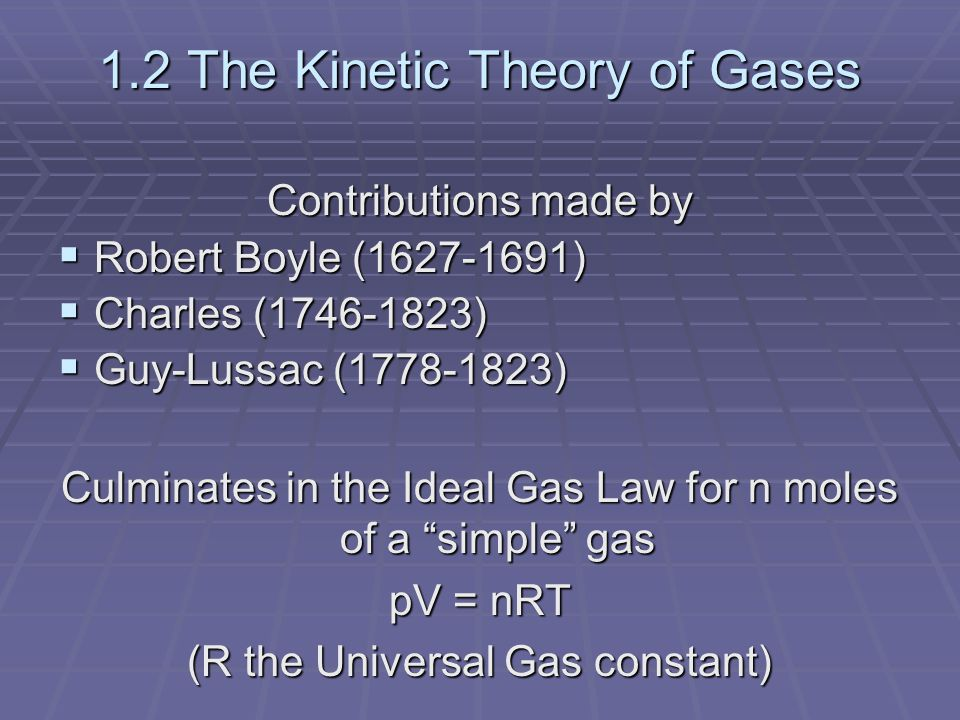 1.2 The Kinetic Theory of Gases Contributions made by  Robert Boyle (1627-1691)  Charles (1746-1823)  Guy-Lussac (1778-1823) Culminates in the Ideal Gas Law for n moles of a simple gas pV = nRT (R the Universal Gas constant)