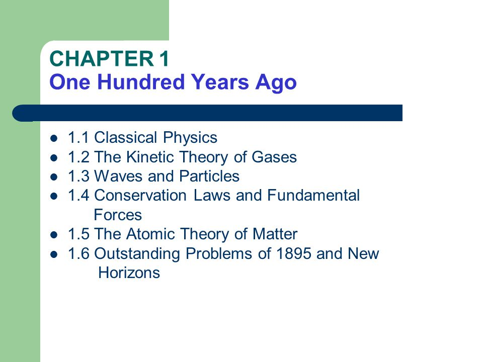 CHAPTER 1 One Hundred Years Ago 1.1 Classical Physics 1.2 The Kinetic Theory of Gases 1.3 Waves and Particles 1.4 Conservation Laws and Fundamental Forces 1.5 The Atomic Theory of Matter 1.6 Outstanding Problems of 1895 and New Horizons