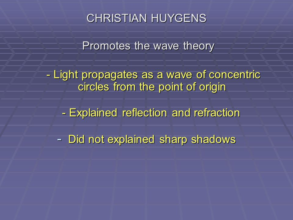 CHRISTIAN HUYGENS Promotes the wave theory Promotes the wave theory - Light propagates as a wave of concentric circles from the point of origin - Light propagates as a wave of concentric circles from the point of origin - Explained reflection and refraction - Explained reflection and refraction - Did not explained sharp shadows