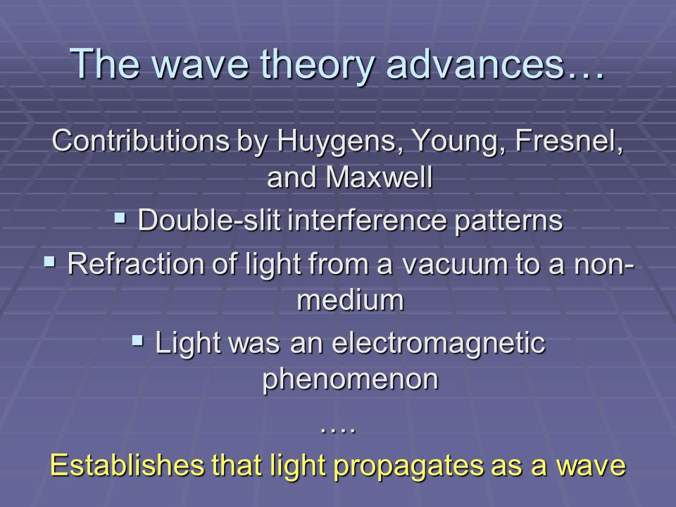The wave theory advances… Contributions by Huygens, Young, Fresnel, and Maxwell  Double-slit interference patterns  Refraction of light from a vacuum to a non- medium  Light was an electromagnetic phenomenon ….