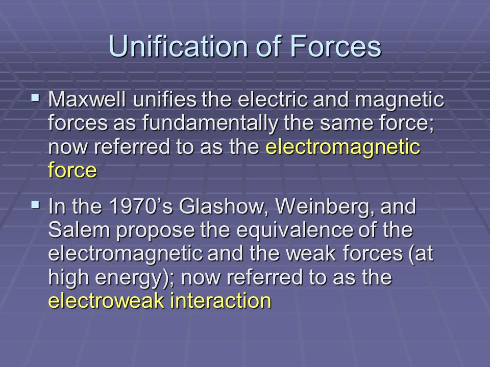 Unification of Forces  Maxwell unifies the electric and magnetic forces as fundamentally the same force; now referred to as the electromagnetic force  In the 1970's Glashow, Weinberg, and Salem propose the equivalence of the electromagnetic and the weak forces (at high energy); now referred to as the electroweak interaction