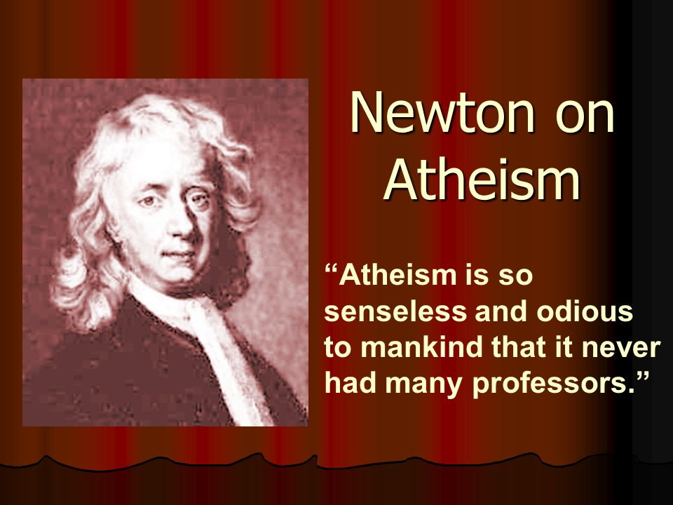 Newton on Atheism Atheism is so senseless and odious to mankind that it never had many professors.
