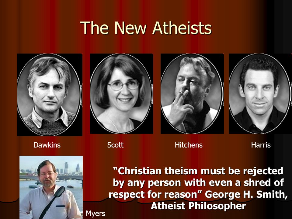 The New Atheists Dawkins Scott HitchensHarris Myers Christian theism must be rejected by any person with even a shred of respect for reason George H.
