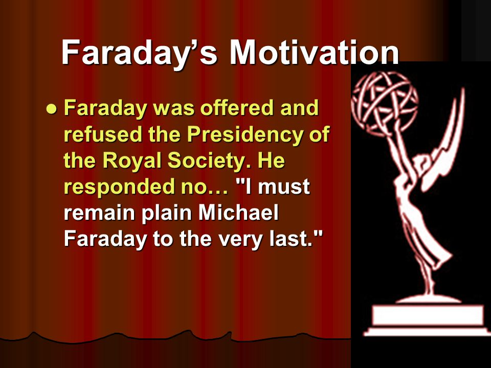 Faraday was offered and refused the Presidency of the Royal Society. He responded no…