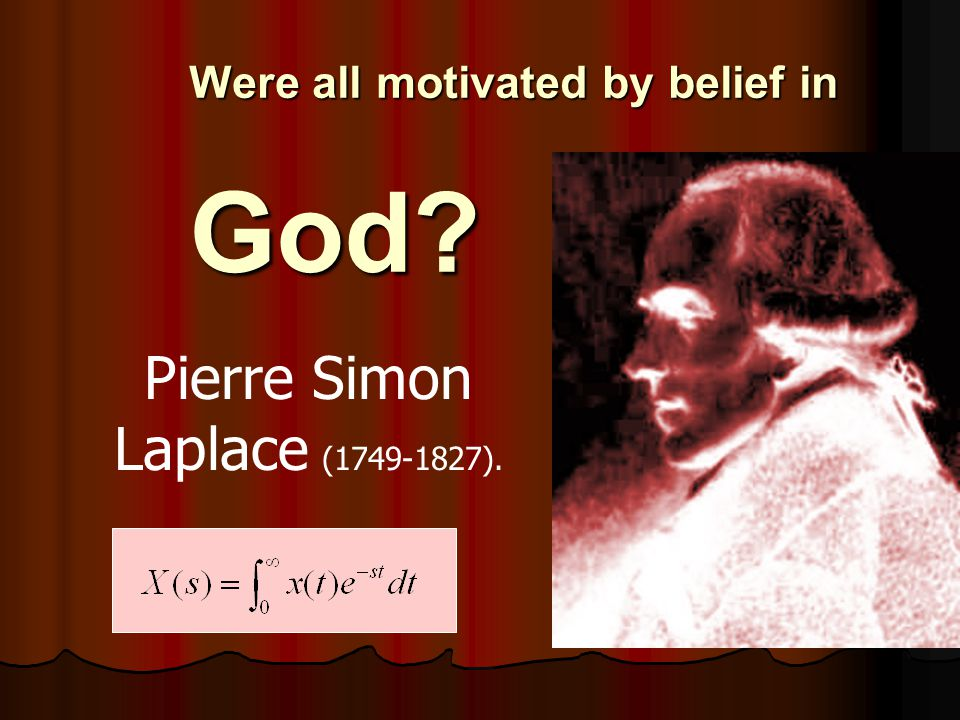 Were all motivated by belief in God? Pierre Simon Laplace (1749-1827).