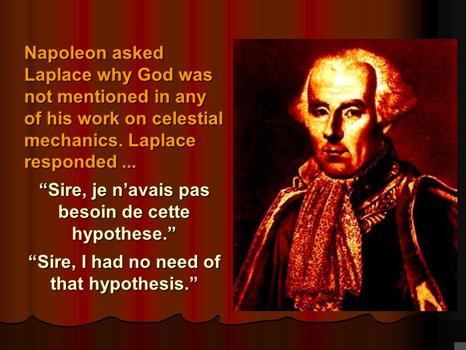"Laplace Napoleon asked Laplace why God was not mentioned in any of his work on celestial mechanics. Laplace responded... ""Sire, je n'avais pas besoin"