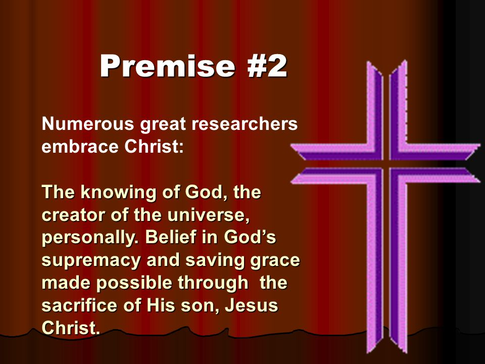 Premise #2 Numerous great researchers embrace Christ: The knowing of God, the creator of the universe, personally. Belief in God's supremacy and savin