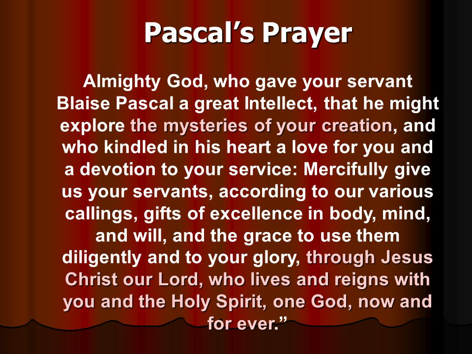 Pascal's Prayer the mysteries of your creation through Jesus Christ our Lord, who lives and reigns with you and the Holy Spirit, one God, now and for ever Almighty God, who gave your servant Blaise Pascal a great Intellect, that he might explore the mysteries of your creation, and who kindled in his heart a love for you and a devotion to your service: Mercifully give us your servants, according to our various callings, gifts of excellence in body, mind, and will, and the grace to use them diligently and to your glory, through Jesus Christ our Lord, who lives and reigns with you and the Holy Spirit, one God, now and for ever.