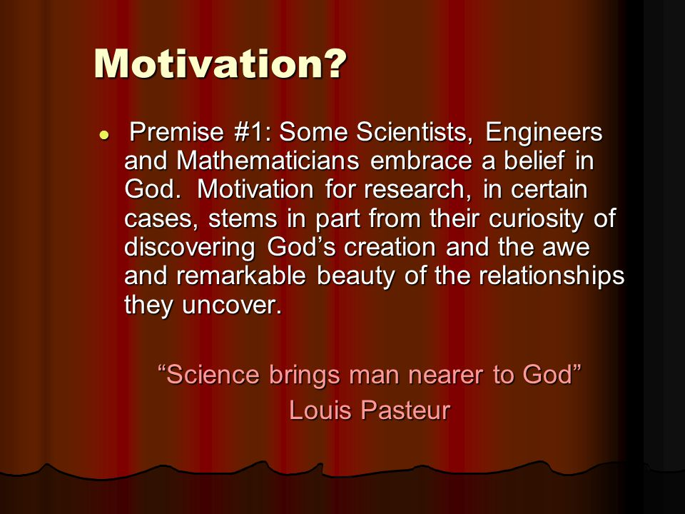 Motivation? Premise #1: Some Scientists, Engineers and Mathematicians embrace a belief in God. Motivation for research, in certain cases, stems in par