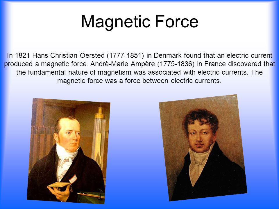 Magnetic Force In 1821 Hans Christian Oersted (1777-1851) in Denmark found that an electric current produced a magnetic force. Andrè-Marie Ampère (177