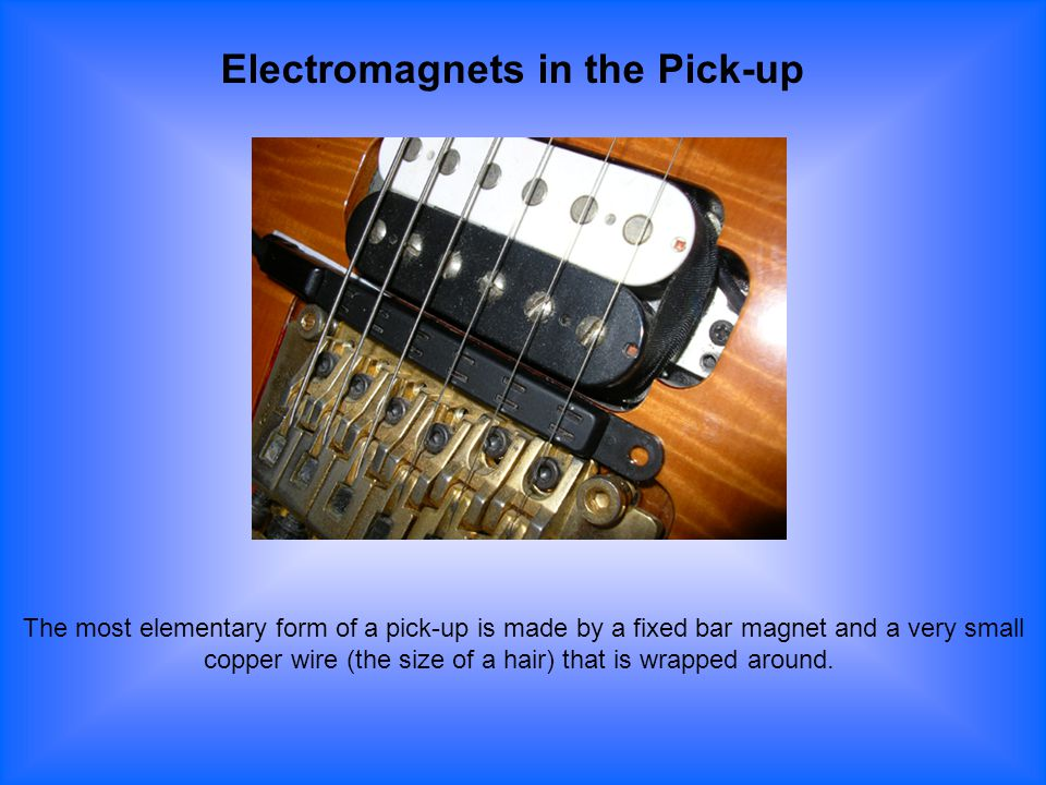 Electromagnets in the Pick-up The most elementary form of a pick-up is made by a fixed bar magnet and a very small copper wire (the size of a hair) th