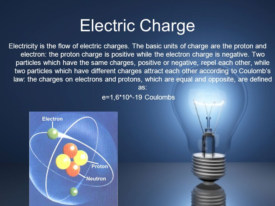 Electric Charge Electricity is the flow of electric charges. The basic units of charge are the proton and electron: the proton charge is positive whil
