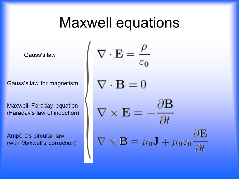 Maxwell equations Gauss's law Gauss's law for magnetism Maxwell–Faraday equation (Faraday's law of induction) Ampère's circuital law (with Maxwell's c